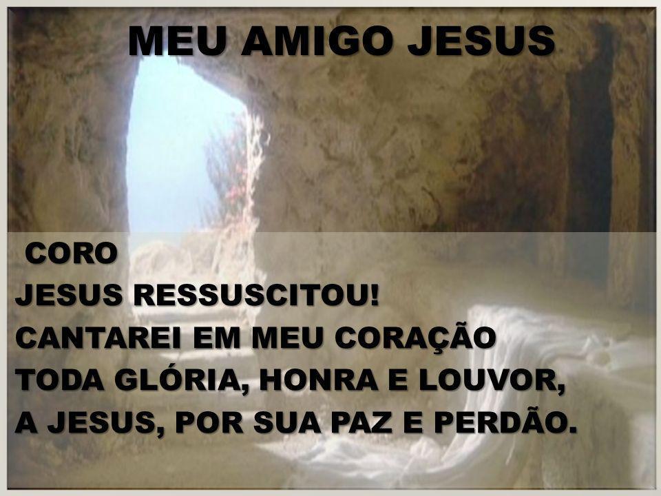 CORO JESUS RESSUSCITOU! CANTAREI EM MEU CORAÇÃO TODA GLÓRIA, HONRA E LOUVOR, A JESUS, POR SUA PAZ E PERDÃO.