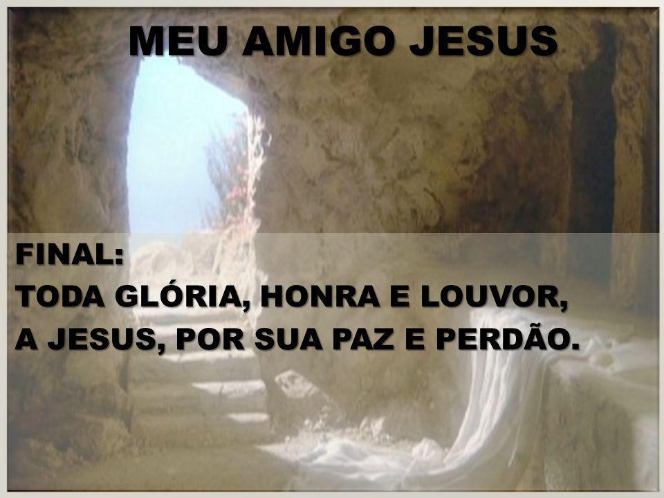 MEU AMIGO JESUS FINAL: TODA GLÓRIA, HONRA E LOUVOR, A JESUS, POR SUA PAZ E PERDÃO.