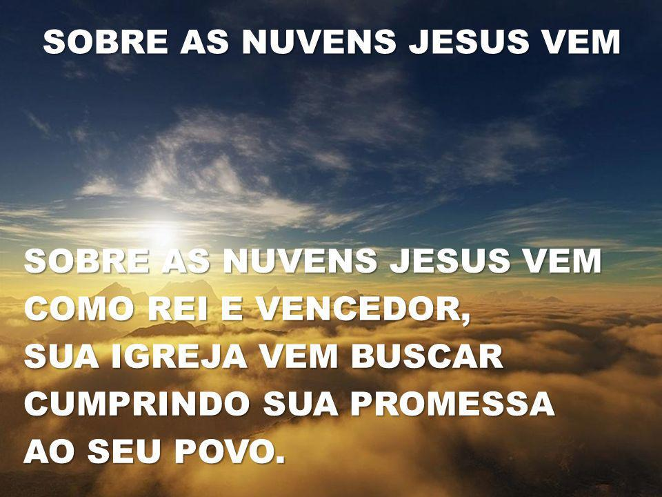 SOBRE AS NUVENS JESUS VEM COMO REI E VENCEDOR, SUA IGREJA VEM BUSCAR CUMPRINDO SUA PROMESSA AO SEU POVO. SOBRE AS NUVENS JESUS VEM