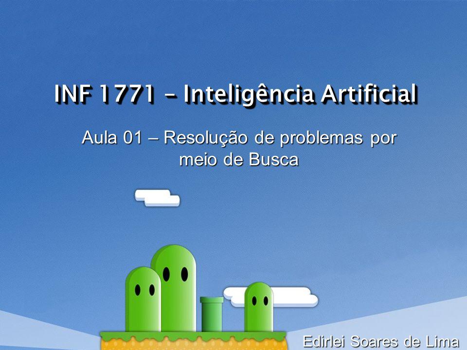 INF 1771 – Inteligência Artificial Aula 01 – Resolução de problemas por meio de Busca Edirlei Soares de Lima