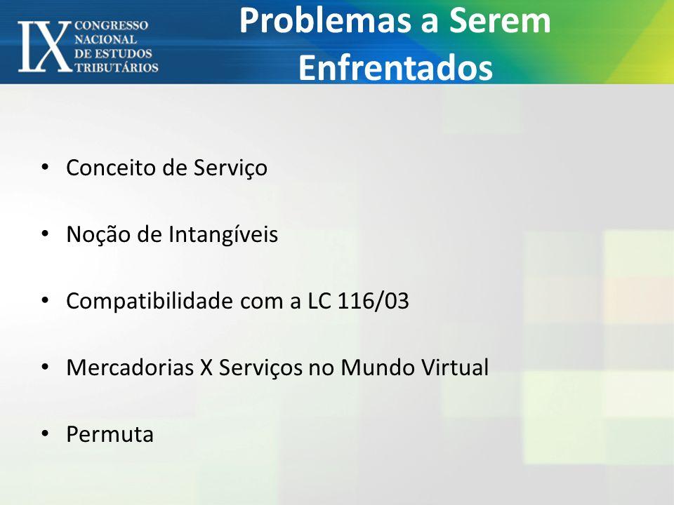 Problemas a Serem Enfrentados Conceito de Serviço Noção de Intangíveis Compatibilidade com a LC 116/03 Mercadorias X Serviços no Mundo Virtual Permuta