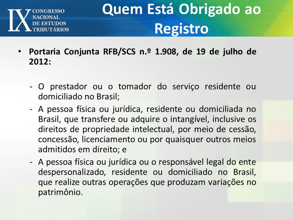 Quem Está Obrigado ao Registro Portaria Conjunta RFB/SCS n.º 1.908, de 19 de julho de 2012: -O prestador ou o tomador do serviço residente ou domiciliado no Brasil; -A pessoa física ou jurídica, residente ou domiciliada no Brasil, que transfere ou adquire o intangível, inclusive os direitos de propriedade intelectual, por meio de cessão, concessão, licenciamento ou por quaisquer outros meios admitidos em direito; e -A pessoa física ou jurídica ou o responsável legal do ente despersonalizado, residente ou domiciliado no Brasil, que realize outras operações que produzam variações no patrimônio.
