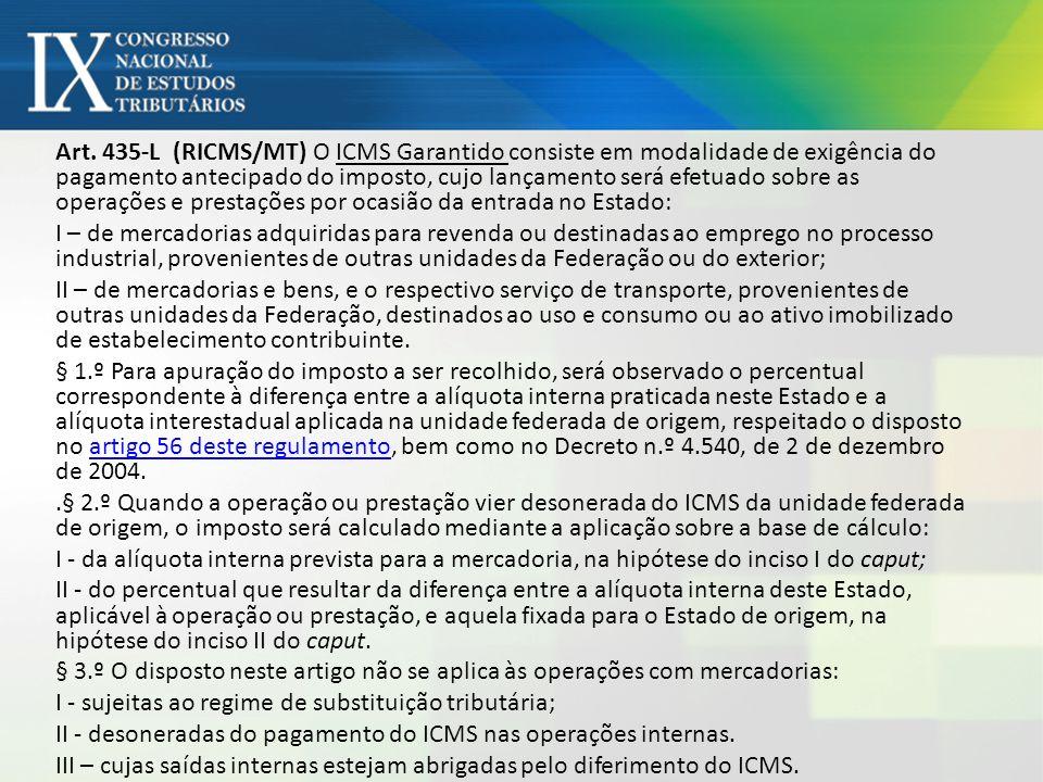 Art. 435-L (RICMS/MT) O ICMS Garantido consiste em modalidade de exigência do pagamento antecipado do imposto, cujo lançamento será efetuado sobre as