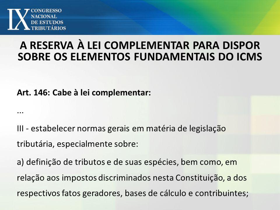 A RESERVA À LEI COMPLEMENTAR PARA DISPOR SOBRE OS ELEMENTOS FUNDAMENTAIS DO ICMS Art. 146: Cabe à lei complementar:... III - estabelecer normas gerais