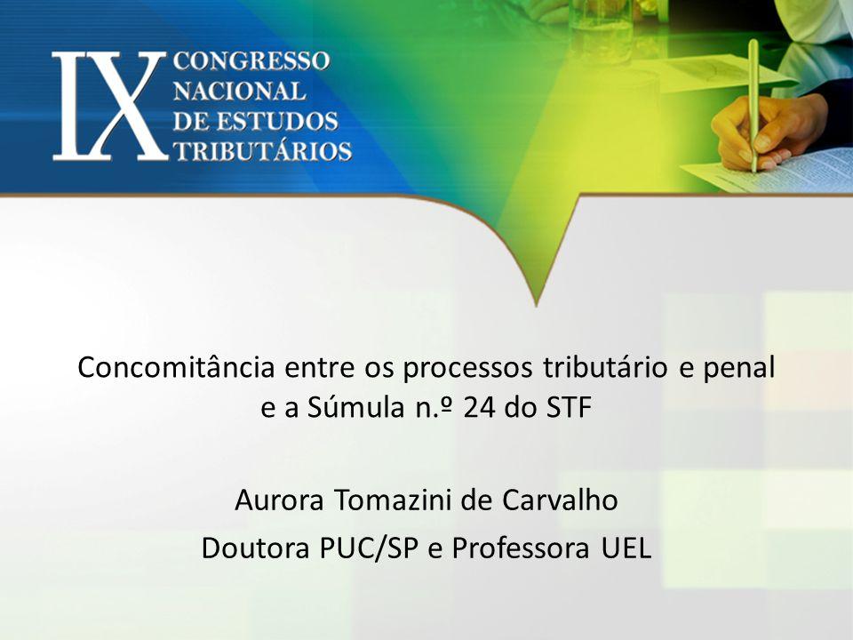 Concomitância entre os processos tributário e penal e a Súmula n.º 24 do STF Aurora Tomazini de Carvalho Doutora PUC/SP e Professora UEL