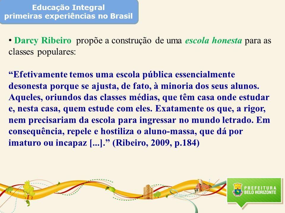 Educação Integral primeiras experiências no Brasil Darcy Ribeiro propõe a construção de uma escola honesta para as classes populares: Efetivamente tem