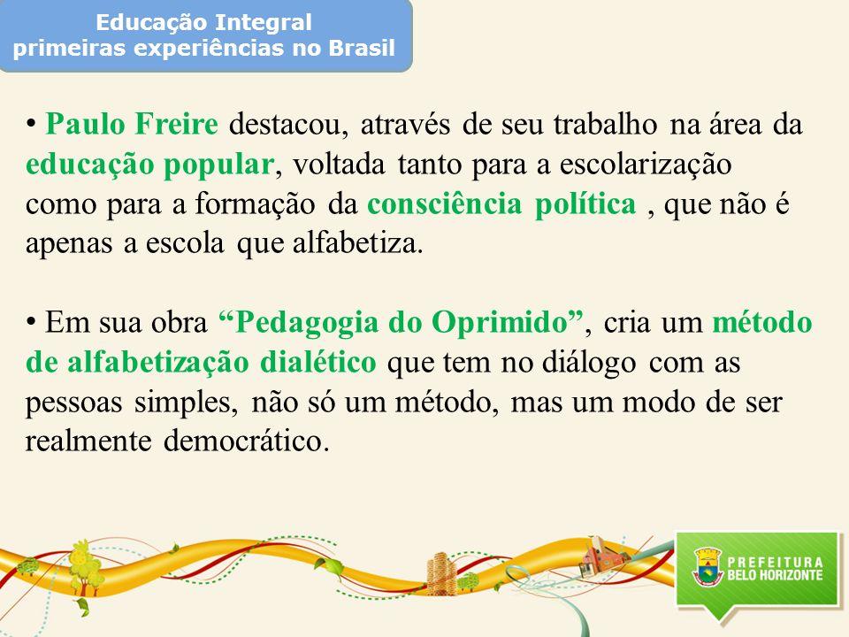 Educação Integral primeiras experiências no Brasil Paulo Freire destacou, através de seu trabalho na área da educação popular, voltada tanto para a es