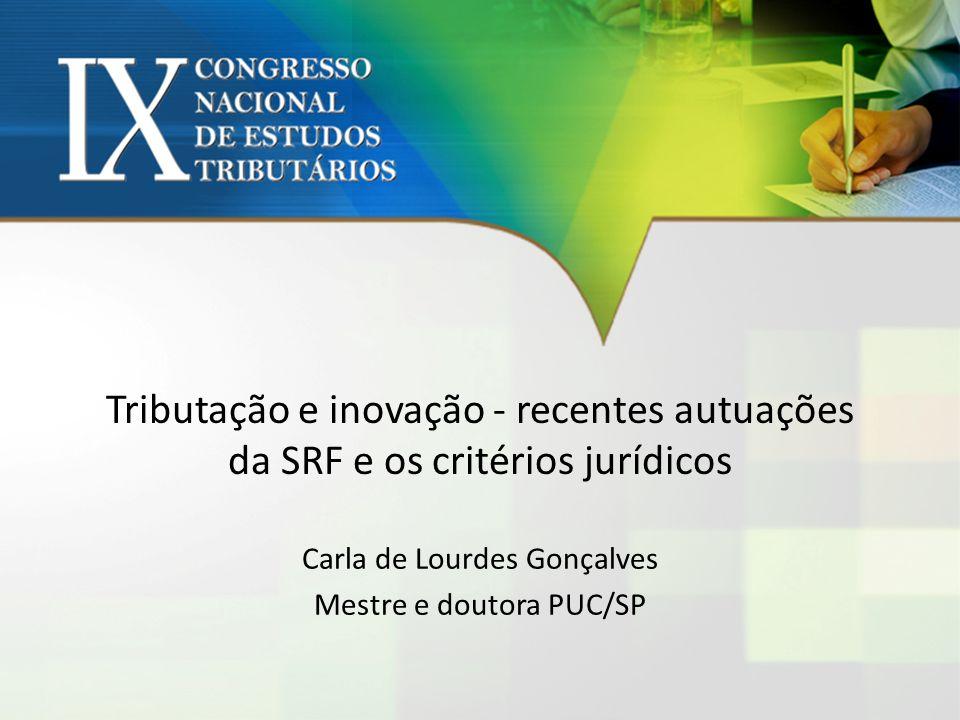 Tributação e inovação - recentes autuações da SRF e os critérios jurídicos Carla de Lourdes Gonçalves Mestre e doutora PUC/SP