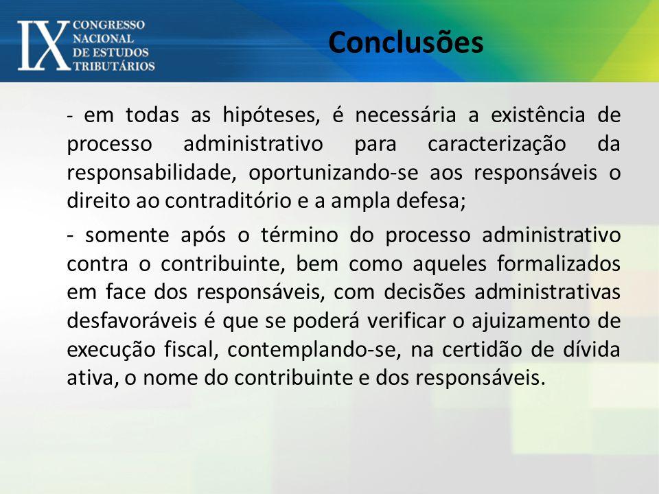 Conclusões - em todas as hipóteses, é necessária a existência de processo administrativo para caracterização da responsabilidade, oportunizando-se aos responsáveis o direito ao contraditório e a ampla defesa; - somente após o término do processo administrativo contra o contribuinte, bem como aqueles formalizados em face dos responsáveis, com decisões administrativas desfavoráveis é que se poderá verificar o ajuizamento de execução fiscal, contemplando-se, na certidão de dívida ativa, o nome do contribuinte e dos responsáveis.