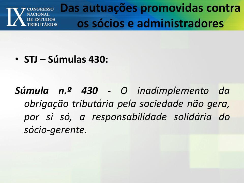 Das autuações promovidas contra os sócios e administradores STJ – Súmulas 430: Súmula n.º 430 - O inadimplemento da obrigação tributária pela sociedade não gera, por si só, a responsabilidade solidária do sócio-gerente.