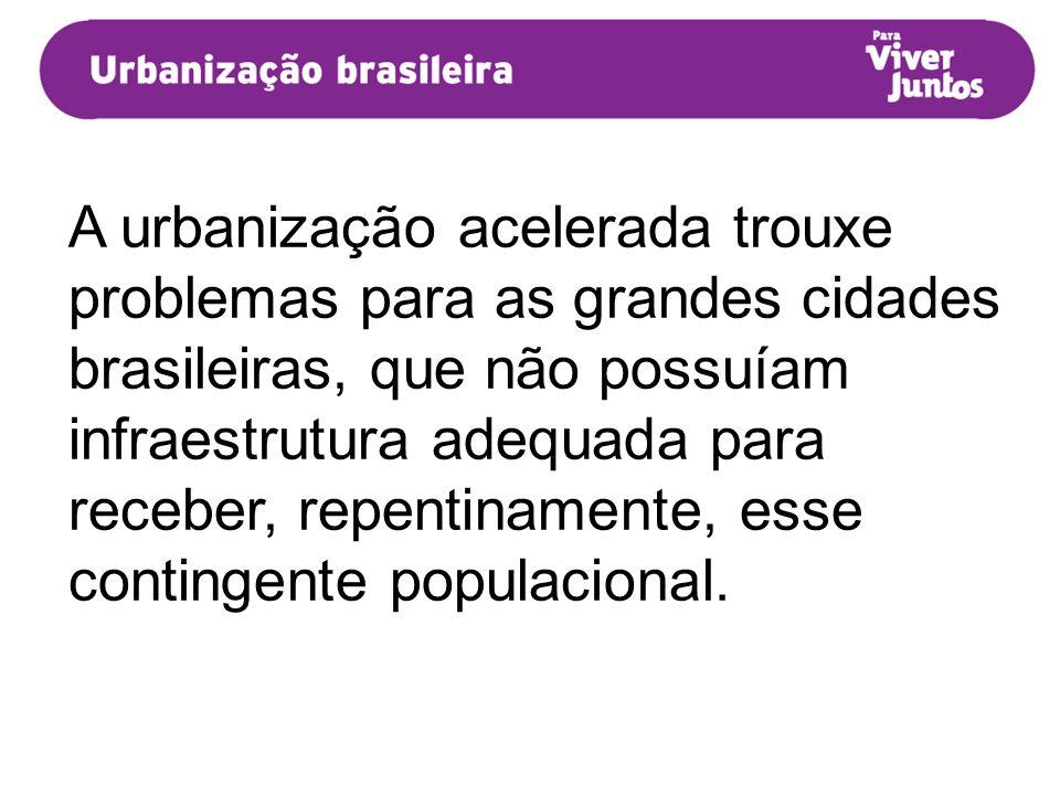 A urbanização acelerada trouxe problemas para as grandes cidades brasileiras, que não possuíam infraestrutura adequada para receber, repentinamente, e