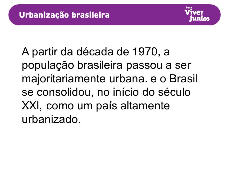 A partir da década de 1970, a população brasileira passou a ser majoritariamente urbana. e o Brasil se consolidou, no início do século XXI, como um pa