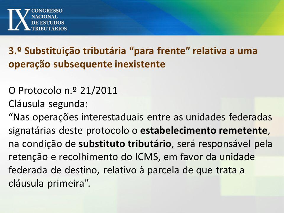 3.º Substituição tributária para frente relativa a uma operação subsequente inexistente O Protocolo n.º 21/2011 Cláusula segunda: Nas operações intere