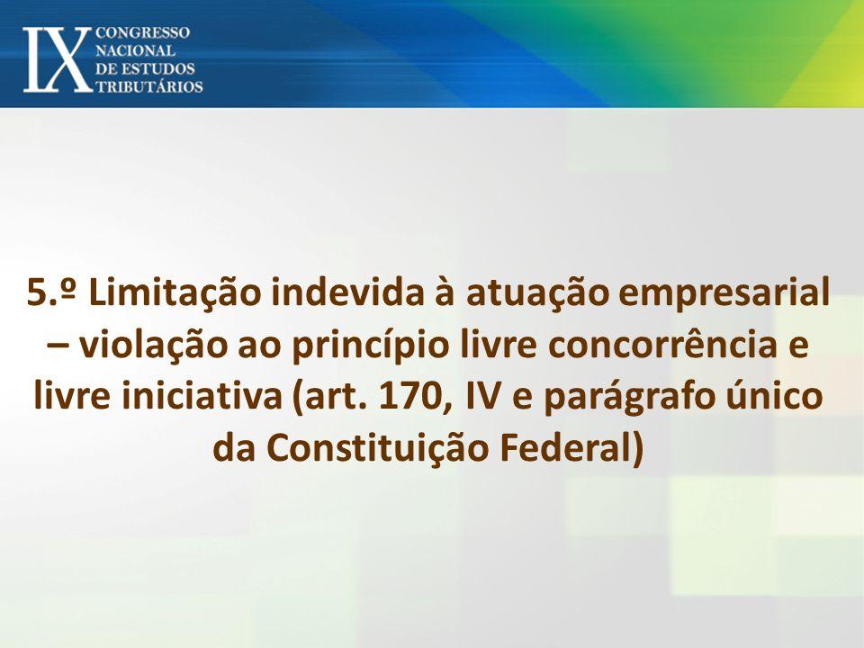 5.º Limitação indevida à atuação empresarial – violação ao princípio livre concorrência e livre iniciativa (art. 170, IV e parágrafo único da Constitu
