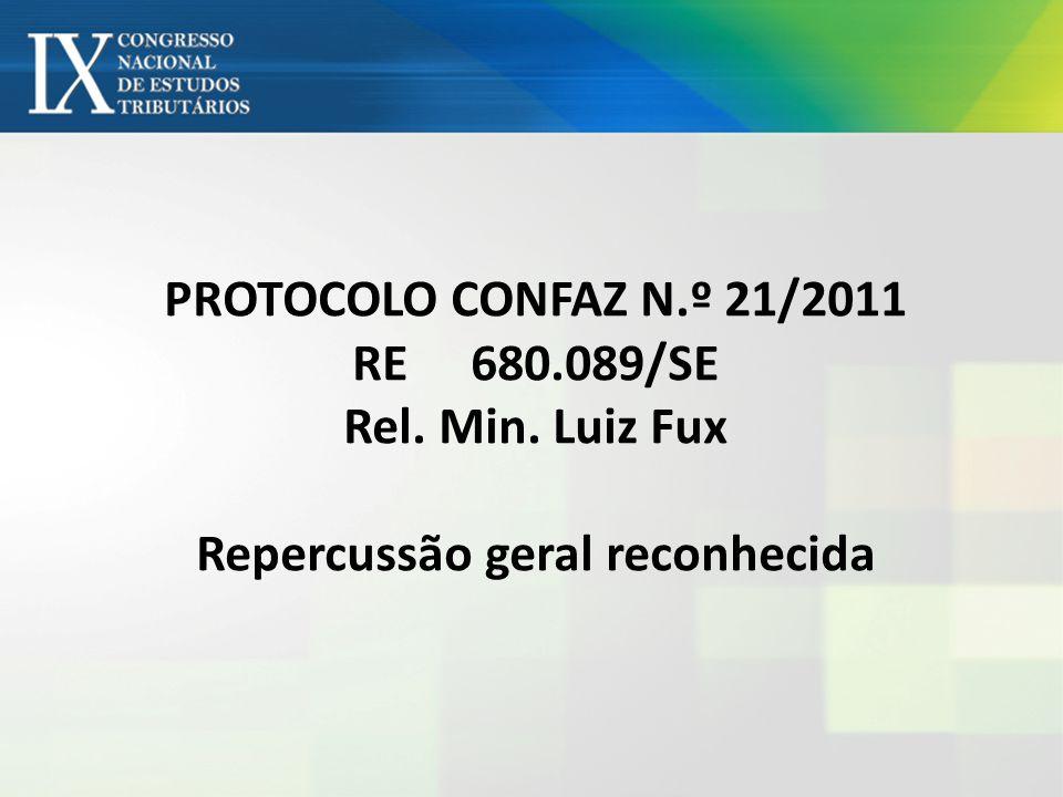 PROTOCOLO CONFAZ N.º 21/2011 RE 680.089/SE Rel. Min. Luiz Fux Repercussão geral reconhecida