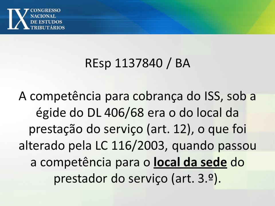 REsp 1137840 / BA A competência para cobrança do ISS, sob a égide do DL 406/68 era o do local da prestação do serviço (art. 12), o que foi alterado pe