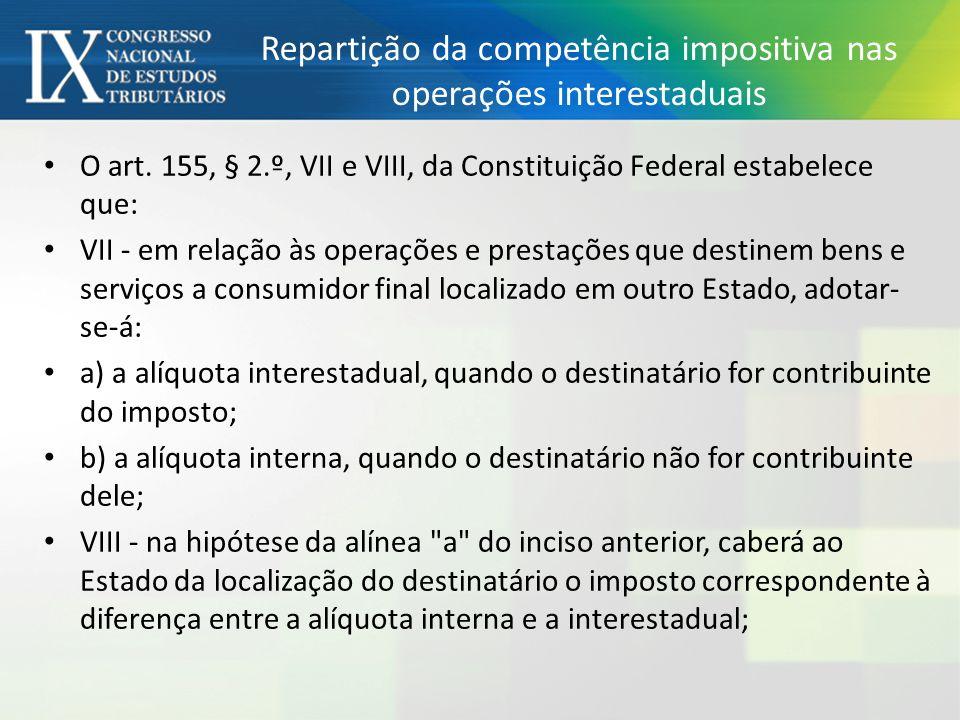 Repartição da competência impositiva nas operações interestaduais O art. 155, § 2.º, VII e VIII, da Constituição Federal estabelece que: VII - em rela