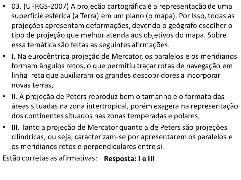 03. (UFRGS-2007) A projeção cartográfica é a representação de uma superfície esférica (a Terra) em um plano (o mapa). Por Isso, todas as projeções apr