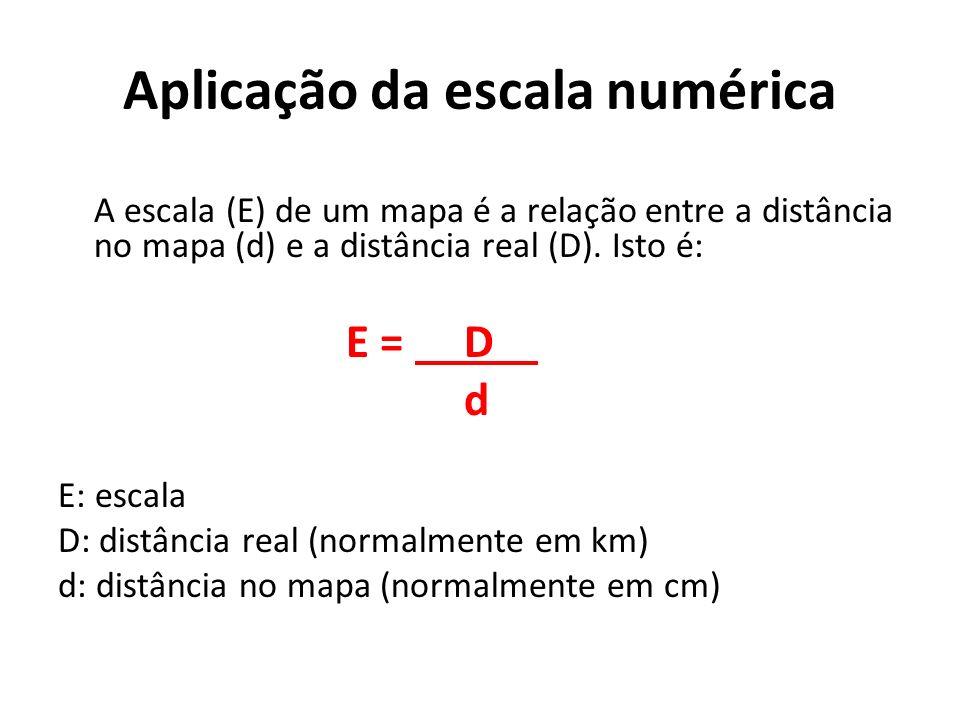 Aplicação da escala numérica A escala (E) de um mapa é a relação entre a distância no mapa (d) e a distância real (D).