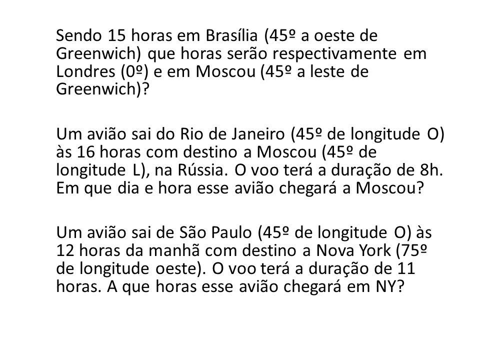 Sendo 15 horas em Brasília (45º a oeste de Greenwich) que horas serão respectivamente em Londres (0º) e em Moscou (45º a leste de Greenwich).