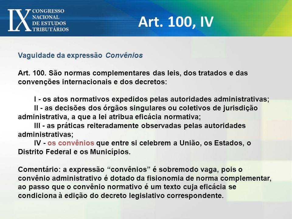 Art. 100, IV Vaguidade da expressão Convênios Art. 100. São normas complementares das leis, dos tratados e das convenções internacionais e dos decreto
