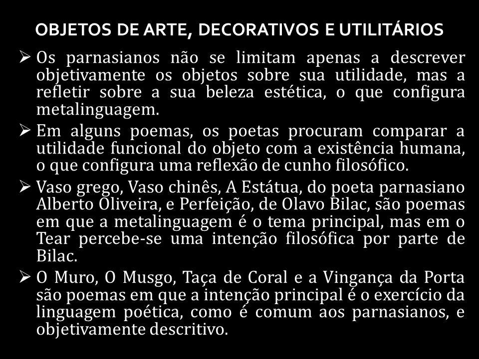 OBJETOS DE ARTE, DECORATIVOS E UTILITÁRIOS Os parnasianos não se limitam apenas a descrever objetivamente os objetos sobre sua utilidade, mas a refletir sobre a sua beleza estética, o que configura metalinguagem.