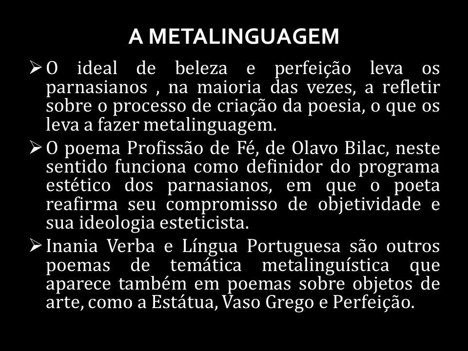 A METALINGUAGEM O ideal de beleza e perfeição leva os parnasianos, na maioria das vezes, a refletir sobre o processo de criação da poesia, o que os leva a fazer metalinguagem.