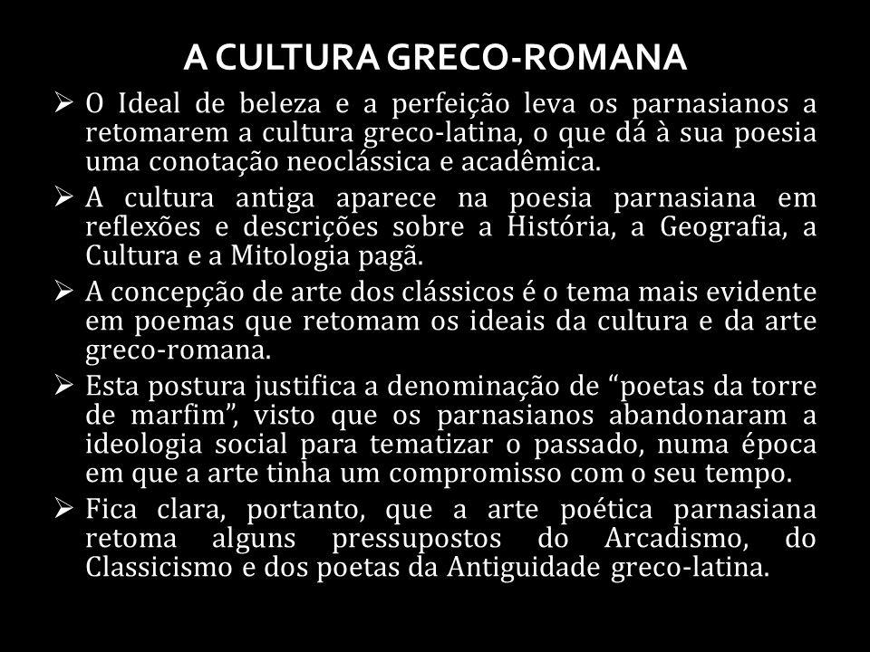 A CULTURA GRECO-ROMANA O Ideal de beleza e a perfeição leva os parnasianos a retomarem a cultura greco-latina, o que dá à sua poesia uma conotação neoclássica e acadêmica.