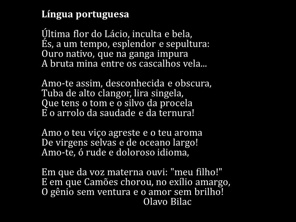 Língua portuguesa Última flor do Lácio, inculta e bela, És, a um tempo, esplendor e sepultura: Ouro nativo, que na ganga impura A bruta mina entre os