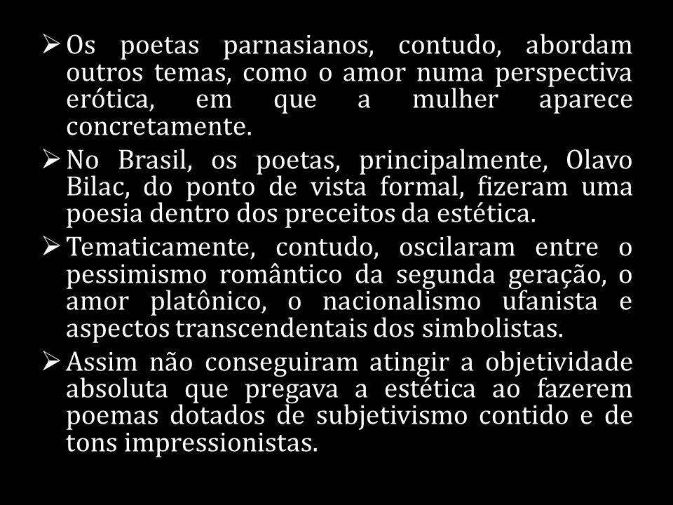 Os poetas parnasianos, contudo, abordam outros temas, como o amor numa perspectiva erótica, em que a mulher aparece concretamente. No Brasil, os poeta