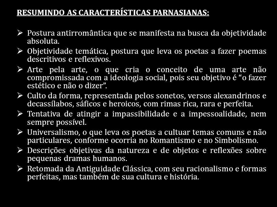 RESUMINDO AS CARACTERÍSTICAS PARNASIANAS: Postura antirromântica que se manifesta na busca da objetividade absoluta. Objetividade temática, postura qu