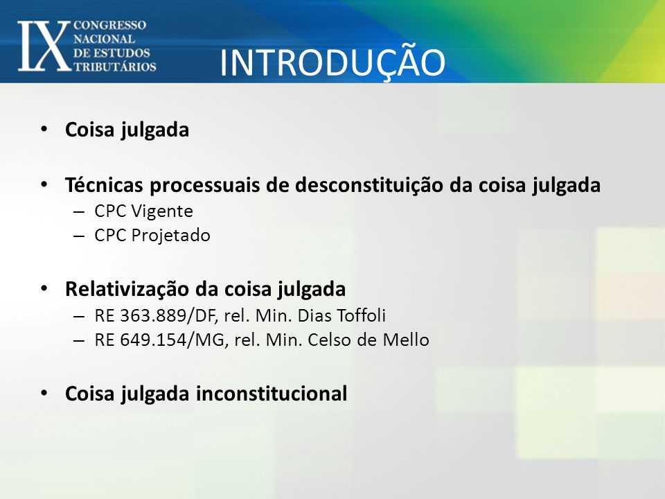INTRODUÇÃO Coisa julgada Técnicas processuais de desconstituição da coisa julgada – CPC Vigente – CPC Projetado Relativização da coisa julgada – RE 36