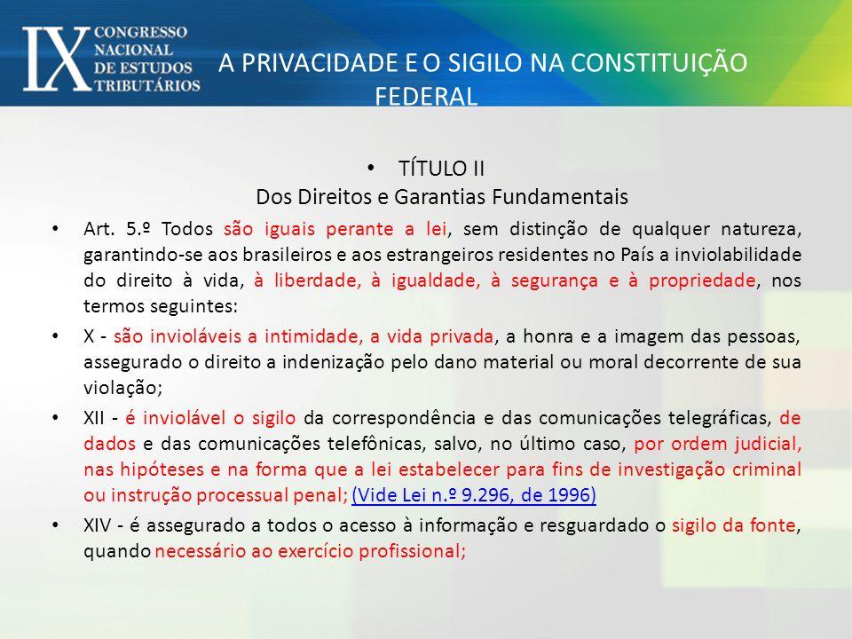 A PRIVACIDADE E O SIGILO NA CONSTITUIÇÃO FEDERAL TÍTULO II Dos Direitos e Garantias Fundamentais Art. 5.º Todos são iguais perante a lei, sem distinçã