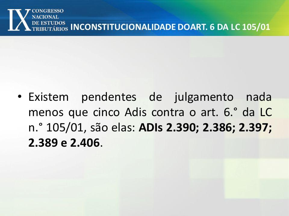 INCONSTITUCIONALIDADE DOART. 6 DA LC 105/01 Existem pendentes de julgamento nada menos que cinco Adis contra o art. 6.° da LC n.° 105/01, são elas: AD