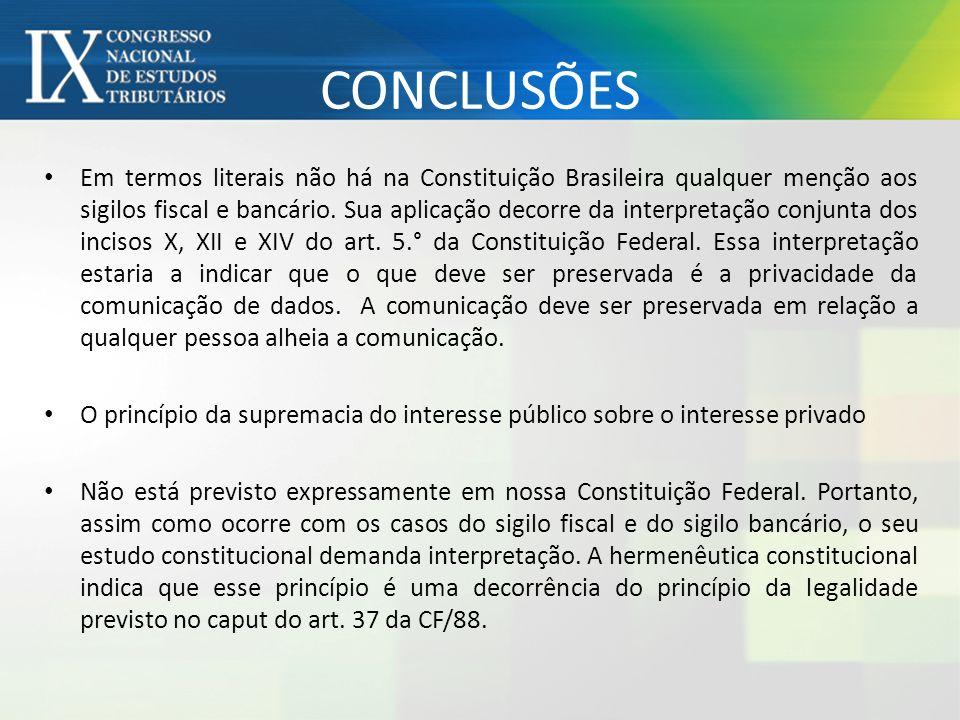 CONCLUSÕES Em termos literais não há na Constituição Brasileira qualquer menção aos sigilos fiscal e bancário. Sua aplicação decorre da interpretação