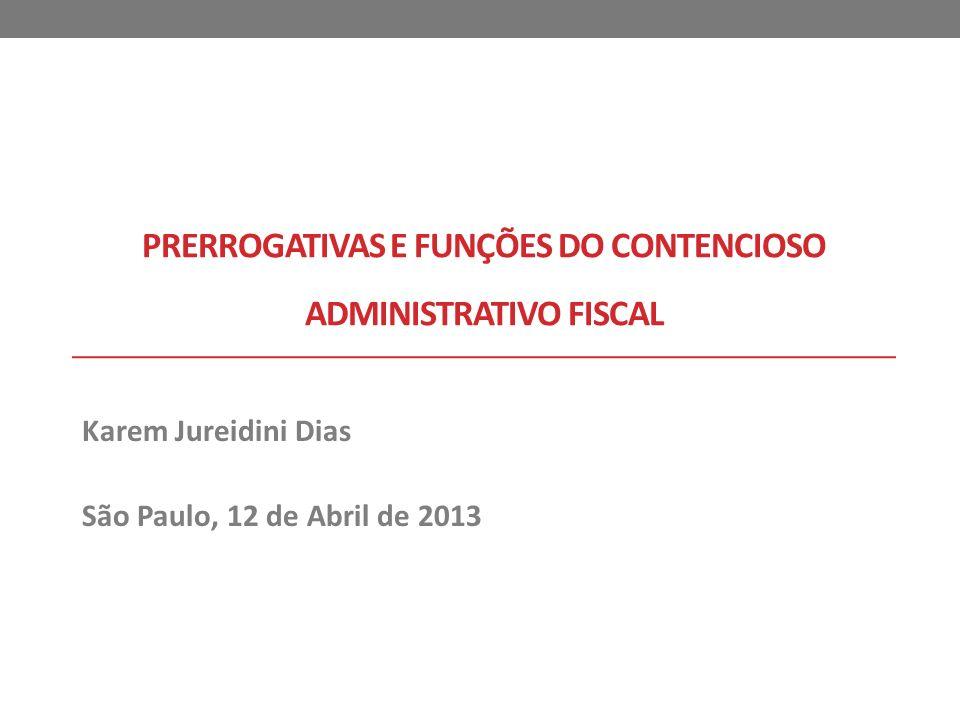 PRERROGATIVAS E FUNÇÕES DO CONTENCIOSO ADMINISTRATIVO FISCAL Karem Jureidini Dias São Paulo, 12 de Abril de 2013