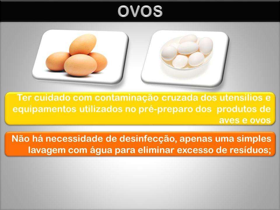 Ter cuidado com contaminação cruzada dos utensilios e equipamentos utilizados no pré-preparo dos produtos de aves e ovos Não há necessidade de desinfecção, apenas uma simples lavagem com água para eliminar excesso de resíduos;