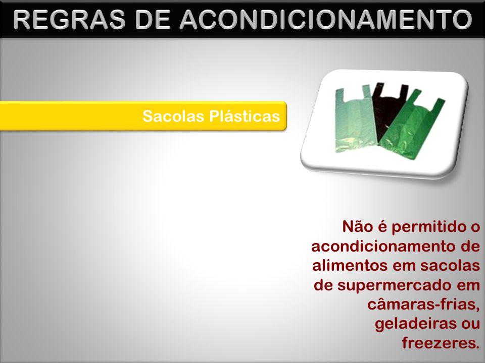 Sacolas Plásticas Não é permitido o acondicionamento de alimentos em sacolas de supermercado em câmaras-frias, geladeiras ou freezeres.