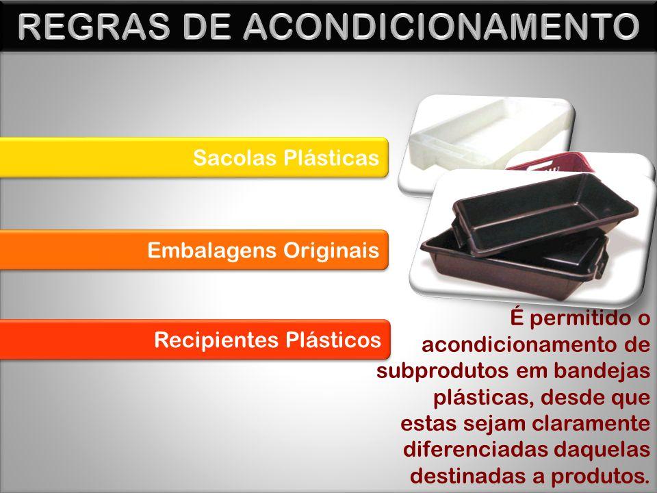 Sacolas Plásticas Embalagens Originais Recipientes Plásticos É permitido o acondicionamento de subprodutos em bandejas plásticas, desde que estas sejam claramente diferenciadas daquelas destinadas a produtos.