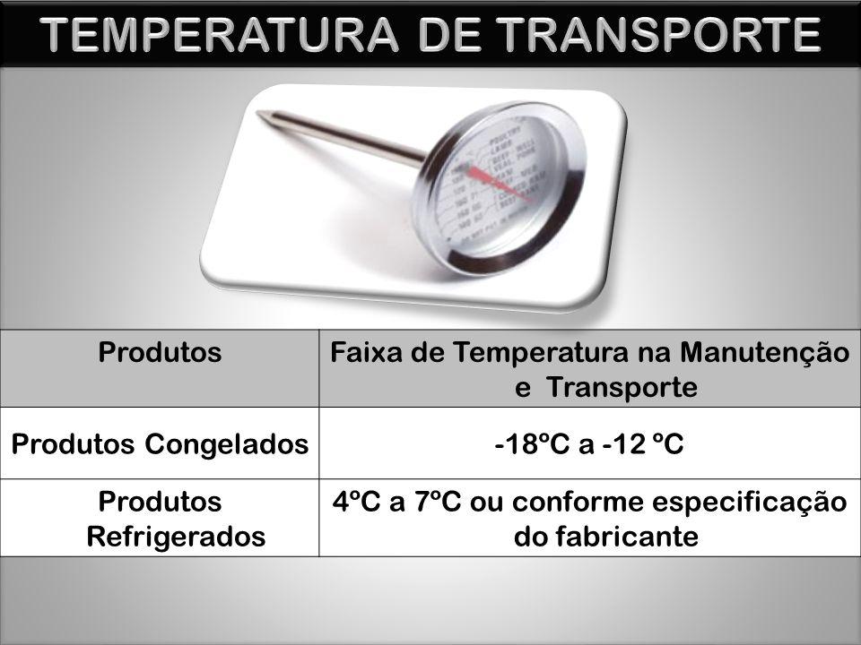 ProdutosFaixa de Temperatura na Manutenção e Transporte Produtos Congelados-18ºC a -12 ºC Produtos Refrigerados 4ºC a 7ºC ou conforme especificação do