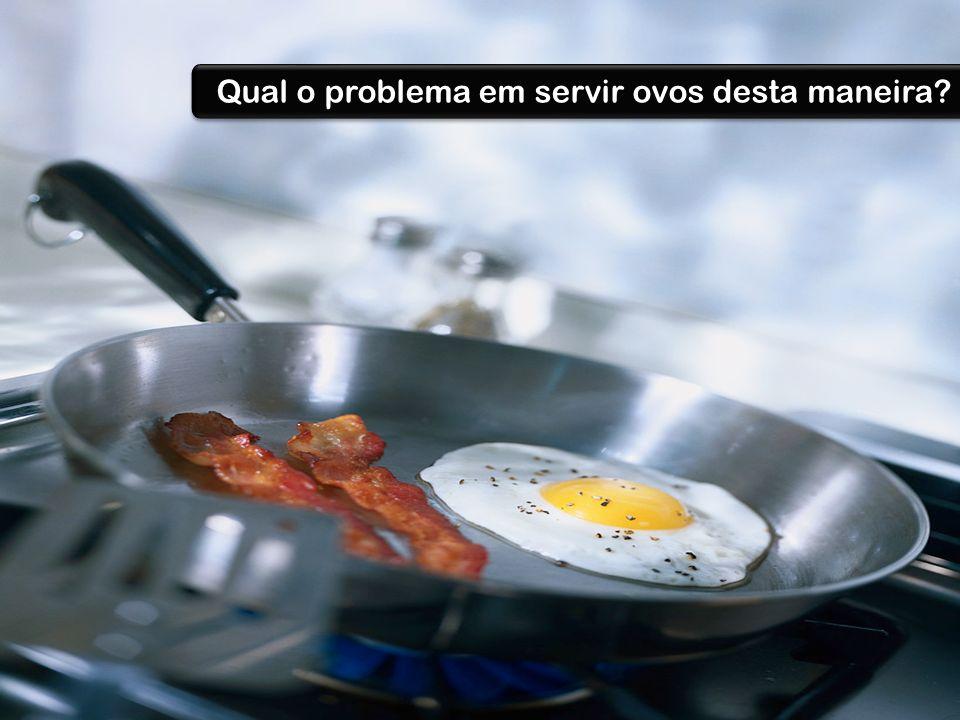 Qual o problema em servir ovos desta maneira?