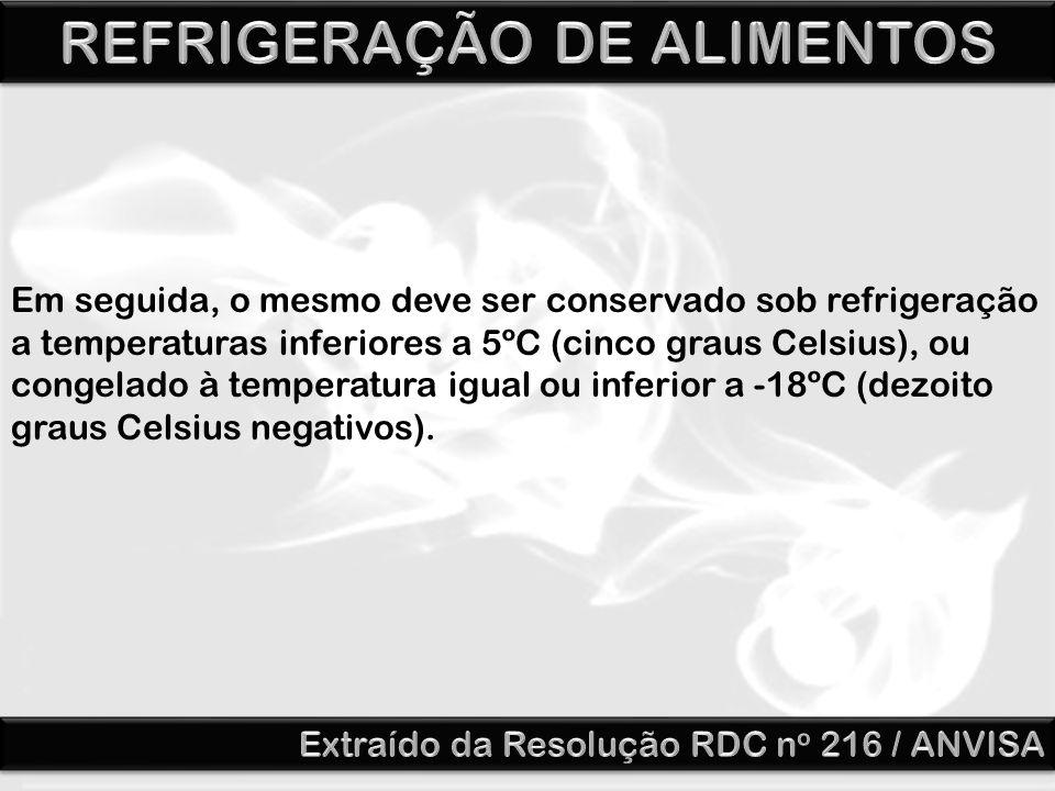 Em seguida, o mesmo deve ser conservado sob refrigeração a temperaturas inferiores a 5ºC (cinco graus Celsius), ou congelado à temperatura igual ou inferior a -18ºC (dezoito graus Celsius negativos).