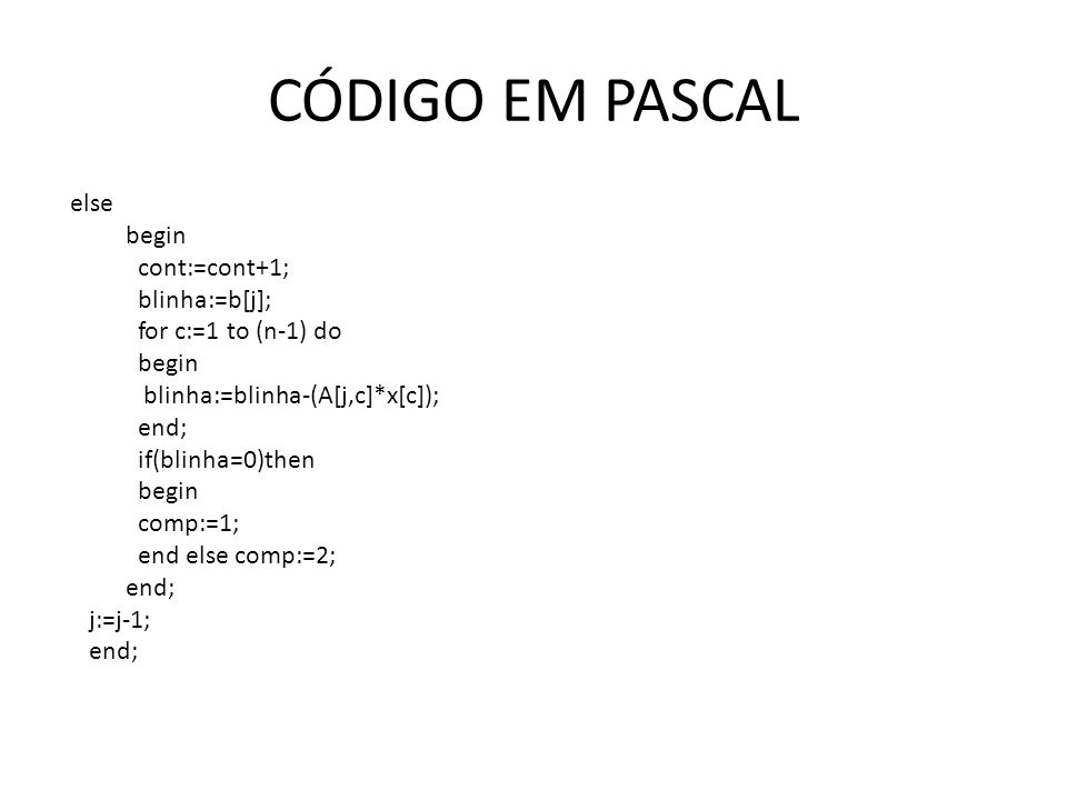 CÓDIGO EM PASCAL else begin cont:=cont+1; blinha:=b[j]; for c:=1 to (n-1) do begin blinha:=blinha-(A[j,c]*x[c]); end; if(blinha=0)then begin comp:=1; end else comp:=2; end; j:=j-1; end;
