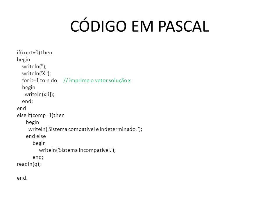 CÓDIGO EM PASCAL if(cont=0) then begin writeln(''); writeln('X:'); for i:=1 to n do // imprime o vetor solução x begin writeln(x[i]); end; end else if