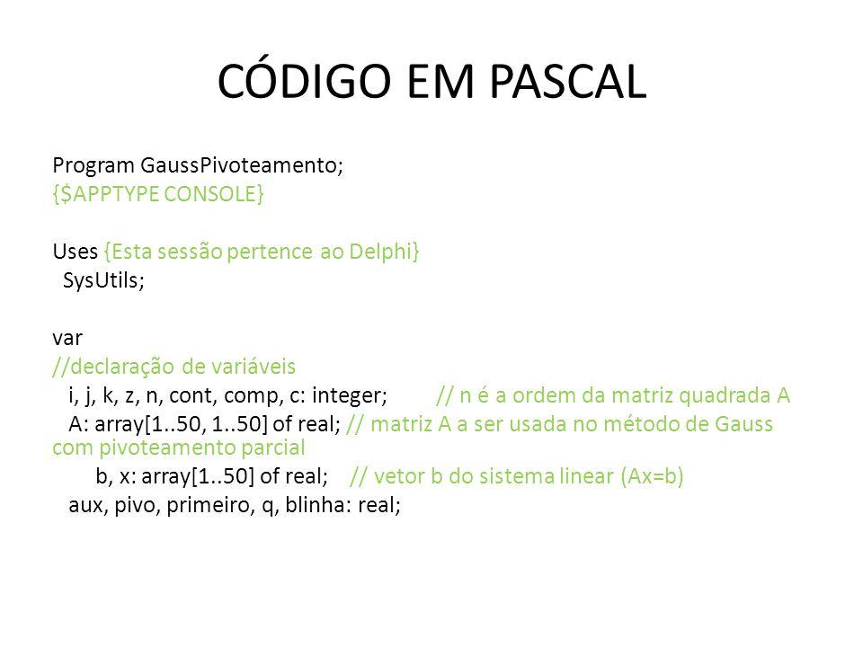 CÓDIGO EM PASCAL Program GaussPivoteamento; {$APPTYPE CONSOLE} Uses {Esta sessão pertence ao Delphi} SysUtils; var //declaração de variáveis i, j, k,