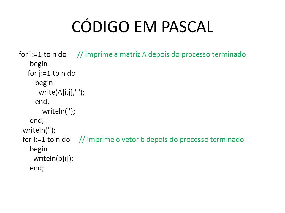 CÓDIGO EM PASCAL for i:=1 to n do // imprime a matriz A depois do processo terminado begin for j:=1 to n do begin write(A[i,j], ); end; writeln( ); end; writeln( ); for i:=1 to n do // imprime o vetor b depois do processo terminado begin writeln(b[i]); end;