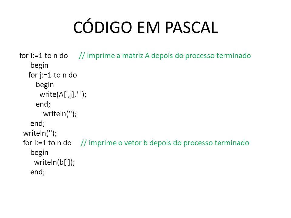 CÓDIGO EM PASCAL for i:=1 to n do // imprime a matriz A depois do processo terminado begin for j:=1 to n do begin write(A[i,j],' '); end; writeln('');