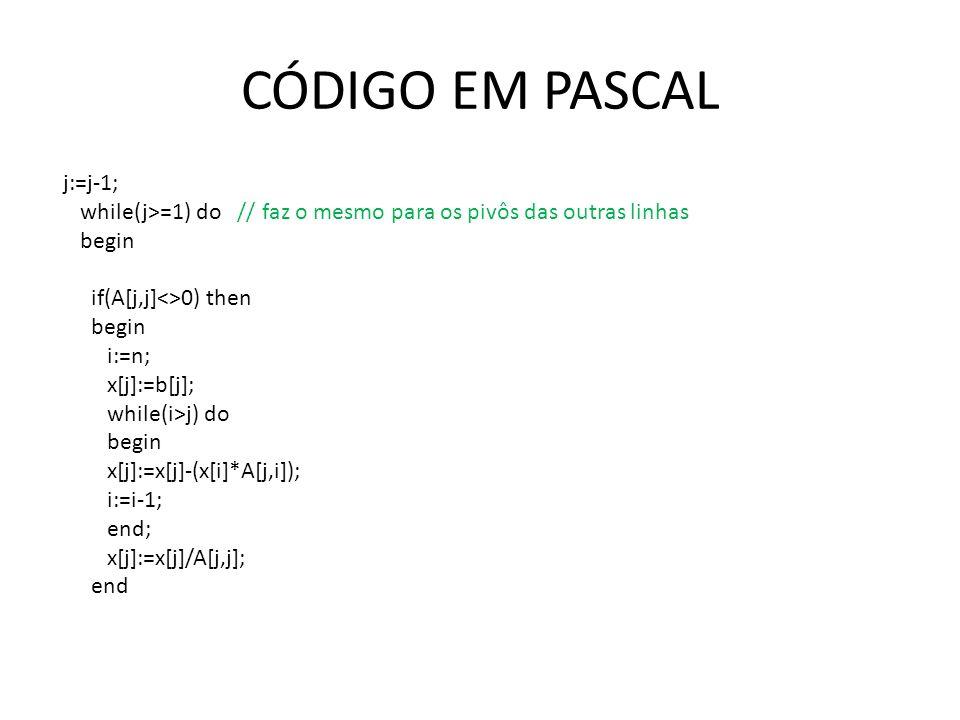 CÓDIGO EM PASCAL j:=j-1; while(j>=1) do // faz o mesmo para os pivôs das outras linhas begin if(A[j,j]<>0) then begin i:=n; x[j]:=b[j]; while(i>j) do