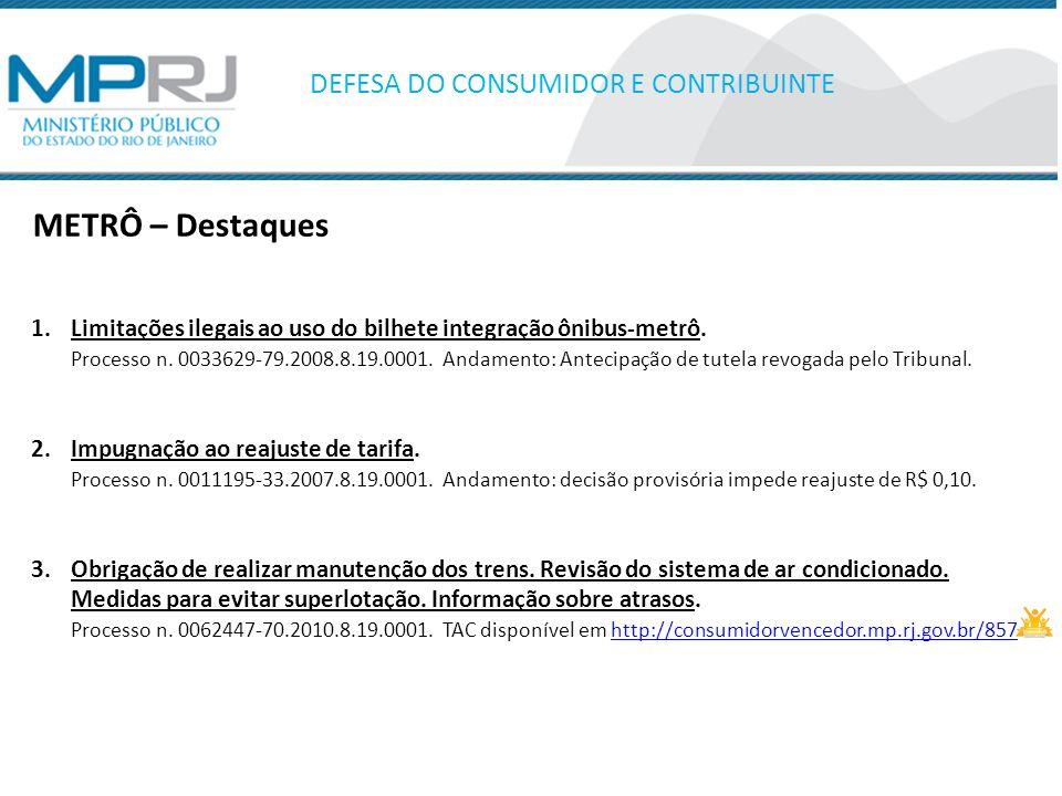METRÔ – Destaques DEFESA DO CONSUMIDOR E CONTRIBUINTE 1.Limitações ilegais ao uso do bilhete integração ônibus-metrô. Processo n. 0033629-79.2008.8.19