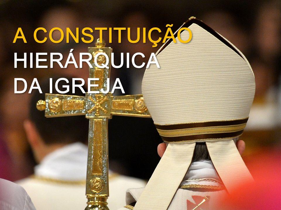 A CONSTITUIÇÃO HIERÁRQUICA DA IGREJA A CONSTITUIÇÃO HIERÁRQUICA DA IGREJA
